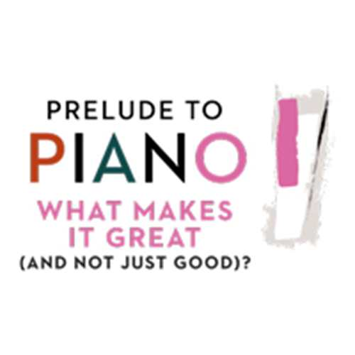 Postponed: Prelude to Piano: What Makes It Great (and Not Just Good)?