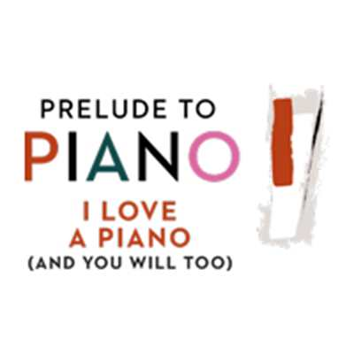 Postponed: Prelude to Piano: I Love a Piano (And You Will Too)